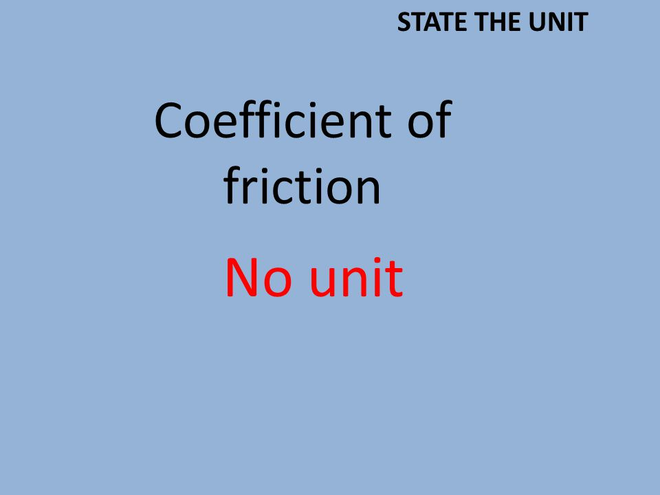Coefficient of friction No unit STATE THE UNIT