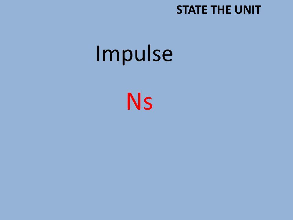Impulse Ns STATE THE UNIT