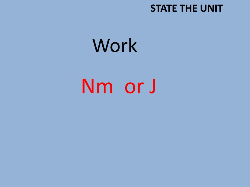 Work Nm or J STATE THE UNIT