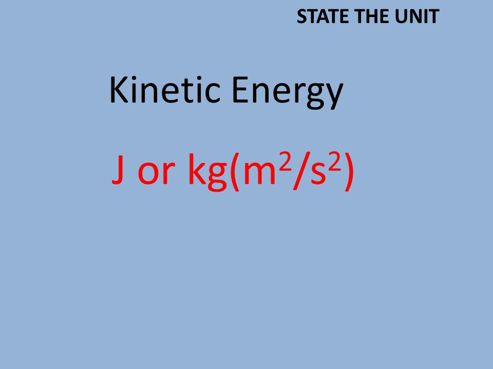 Kinetic Energy J or kg(m 2 /s 2 ) STATE THE UNIT