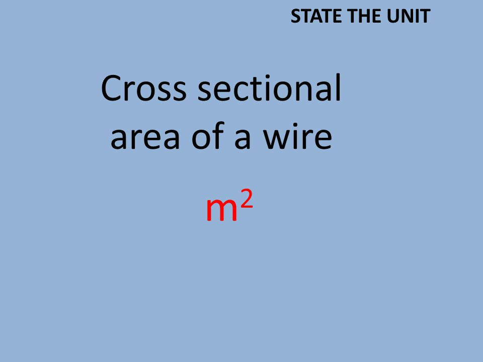 Cross sectional area of a wire m2m2 STATE THE UNIT