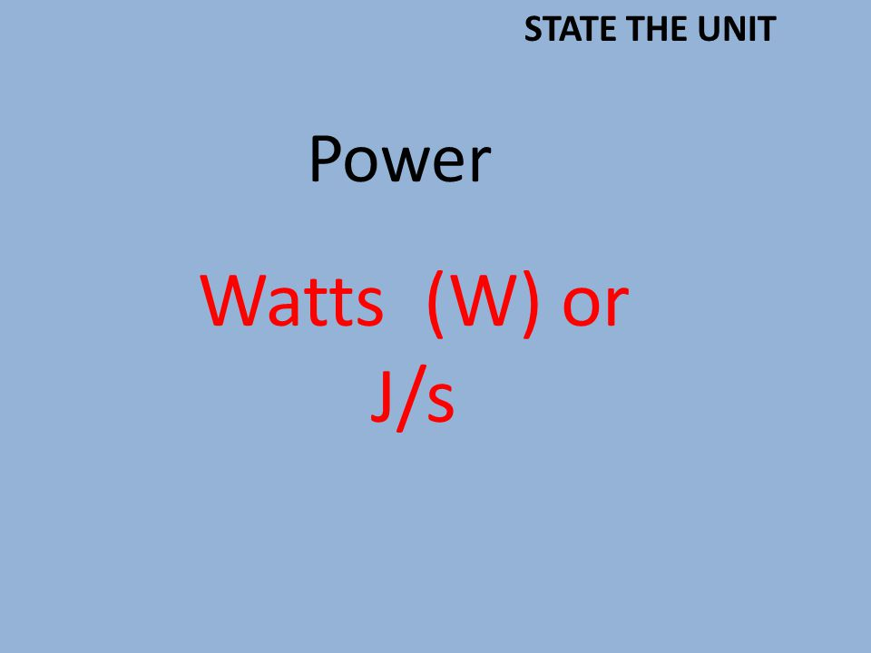Power Watts (W) or J/s STATE THE UNIT