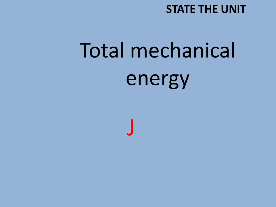 Total mechanical energy J STATE THE UNIT
