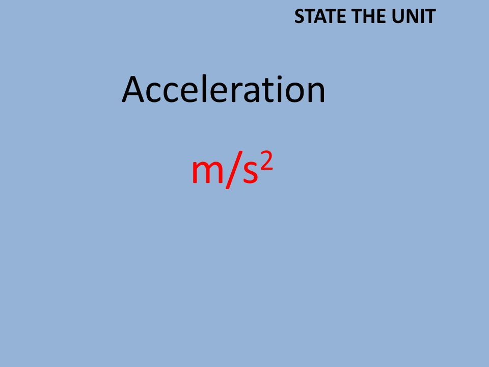 Acceleration m/s 2 STATE THE UNIT