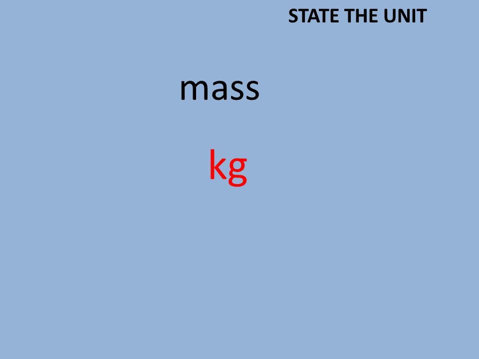 mass kg STATE THE UNIT