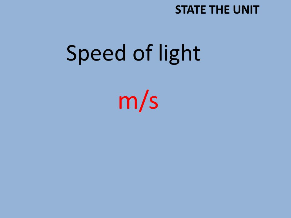 Speed of light m/s STATE THE UNIT