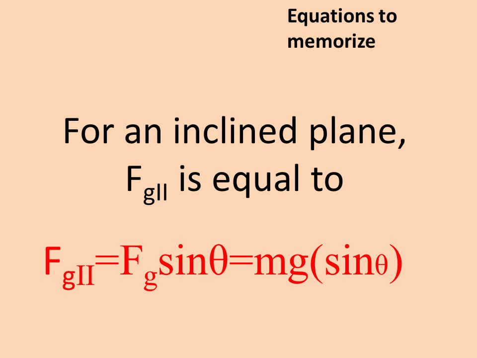 For an inclined plane, F gII is equal to F g II =F g sinθ=mg(sin θ ) Equations to memorize