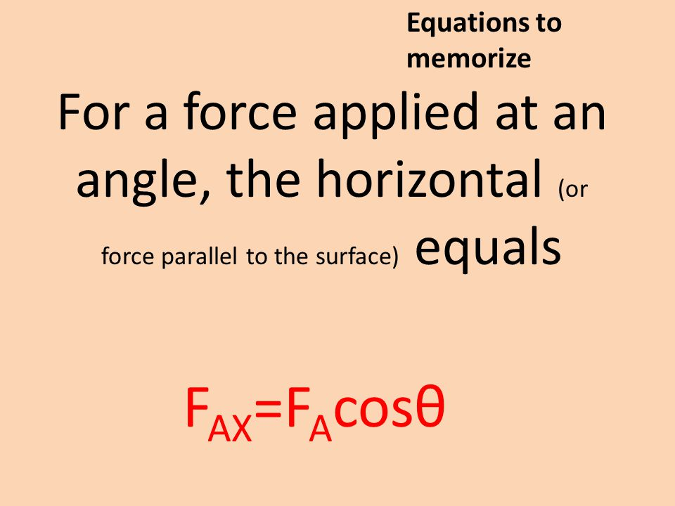 For a force applied at an angle, the horizontal (or force parallel to the surface) equals F AX =F A cosθ Equations to memorize