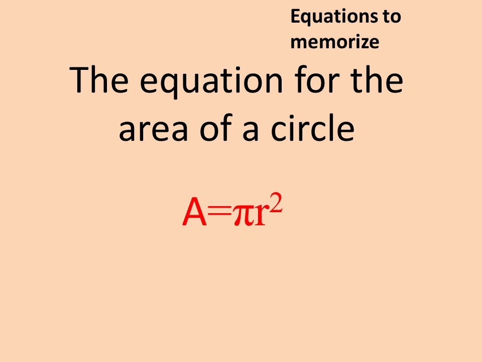 The equation for the area of a circle A=πr2A=πr2 Equations to memorize