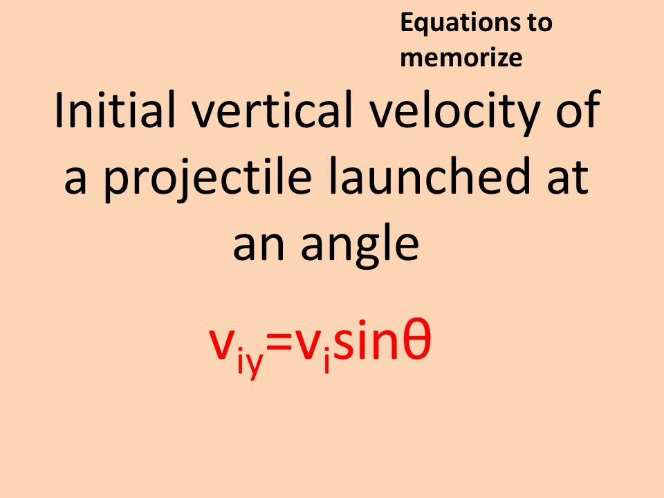 Initial vertical velocity of a projectile launched at an angle v iy =v i sinθ Equations to memorize