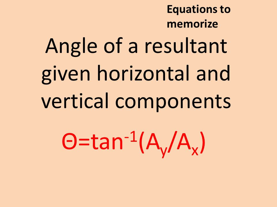 Angle of a resultant given horizontal and vertical components Θ=tan -1 (A y /A x ) Equations to memorize