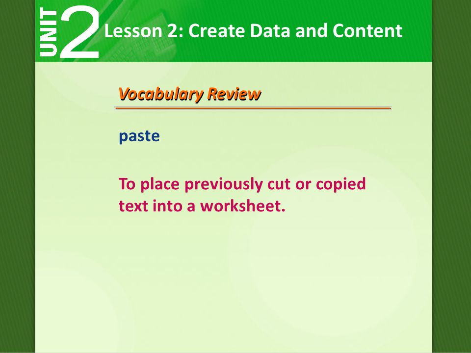 Lesson 2: Create Data and Content Vocabulary Review paste To place previously cut or copied text into a worksheet.