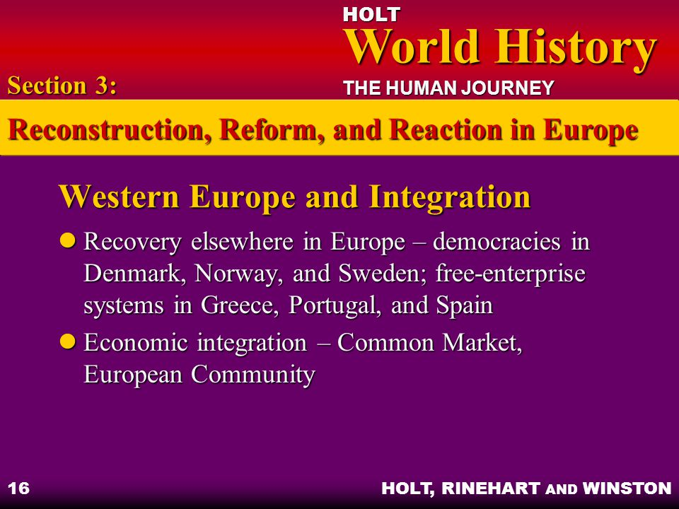 HOLT World History World History THE HUMAN JOURNEY HOLT, RINEHART AND WINSTON 16 Western Europe and Integration Recovery elsewhere in Europe – democra