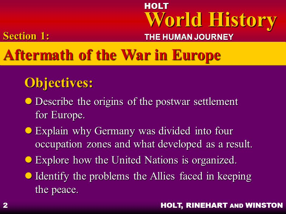 HOLT World History World History THE HUMAN JOURNEY HOLT, RINEHART AND WINSTON 13 The West German Miracle West German economic recovery – free-market policy, reconstruction and industrial development progressed rapidly West German economic recovery – free-market policy, reconstruction and industrial development progressed rapidly Politics – stable democracy; committed to market economy; encouraged East Germans to escape to West Germany Politics – stable democracy; committed to market economy; encouraged East Germans to escape to West Germany Section 3: Reconstruction, Reform, and Reaction in Europe