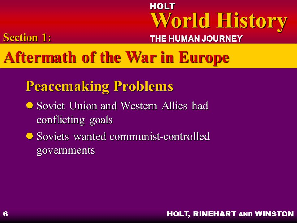 HOLT World History World History THE HUMAN JOURNEY HOLT, RINEHART AND WINSTON 7 Objectives: Examine how and why the alliance between the Western Allies and the Soviet Union ended.