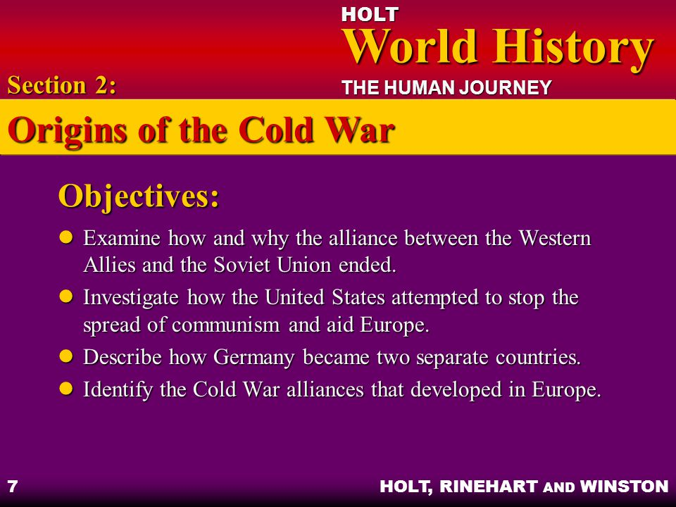 HOLT World History World History THE HUMAN JOURNEY HOLT, RINEHART AND WINSTON 8 The End of the Alliance Struggle between communism and democracy Struggle between communism and democracy Cold War – war of ideas and worldviews waged by two superpowers Cold War – war of ideas and worldviews waged by two superpowers Section 2: Origins of the Cold War