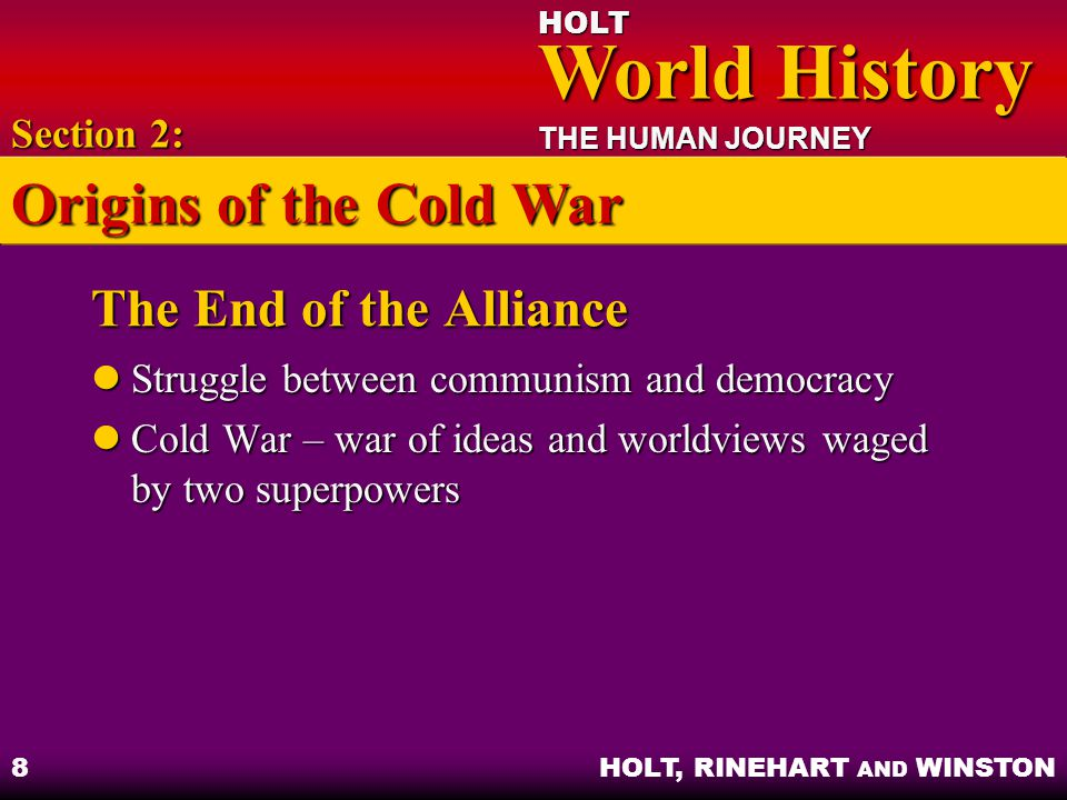 HOLT World History World History THE HUMAN JOURNEY HOLT, RINEHART AND WINSTON 9 The United States Aids Europe The Truman Doctrine – United States committed to restricting spread of communism The Truman Doctrine – United States committed to restricting spread of communism The Marshall Plan – removal of trade barriers to provide economic aid The Marshall Plan – removal of trade barriers to provide economic aid Section 2: Origins of the Cold War