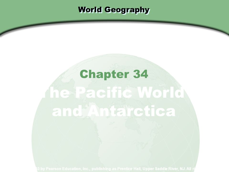 World Geography Chapter 34 The Pacific World and Antarctica Copyright © 2003 by Pearson Education, Inc., publishing as Prentice Hall, Upper Saddle Riv