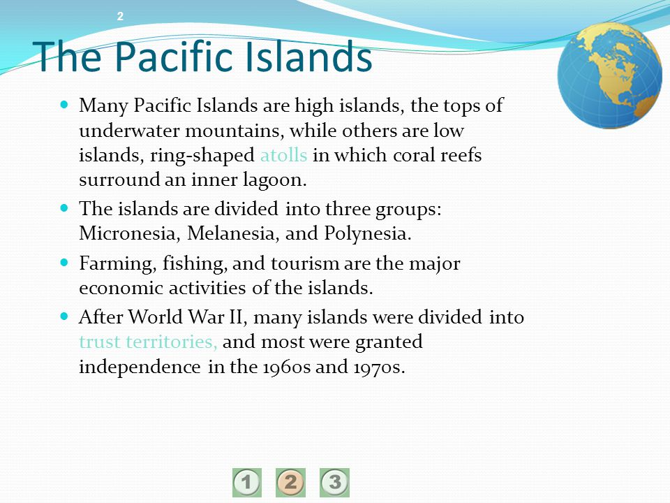 2 Many Pacific Islands are high islands, the tops of underwater mountains, while others are low islands, ring-shaped atolls in which coral reefs surro