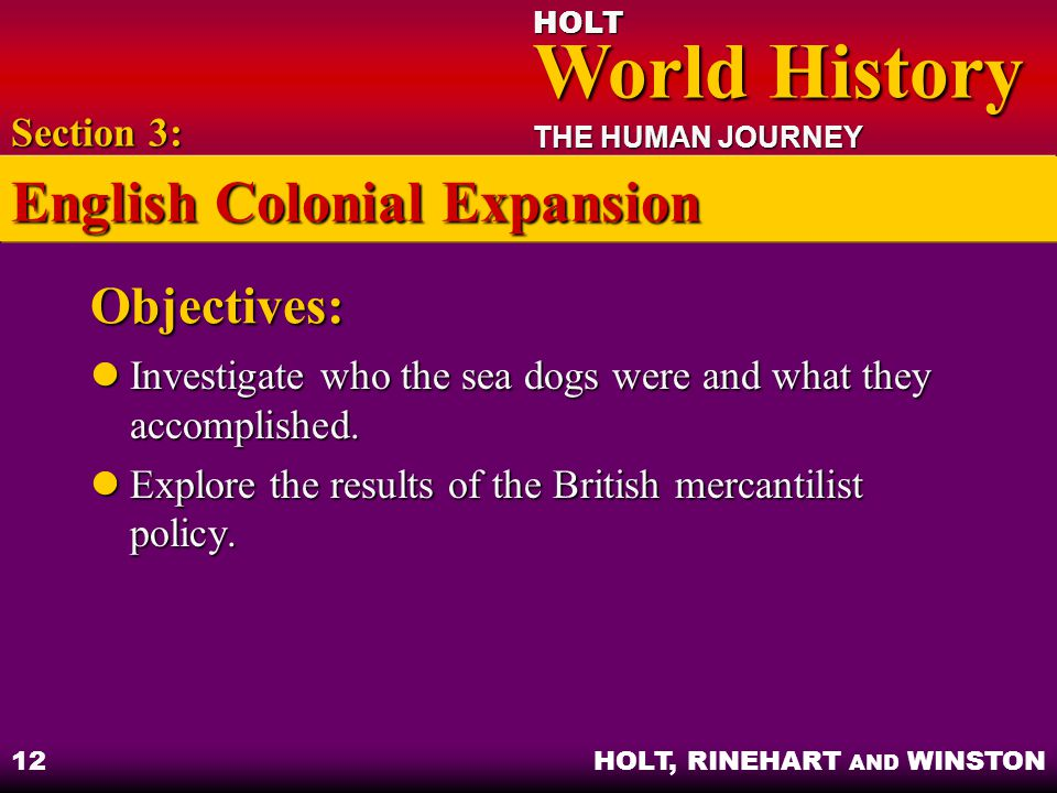 HOLT World History World History THE HUMAN JOURNEY HOLT, RINEHART AND WINSTON 12 Objectives: Investigate who the sea dogs were and what they accomplis