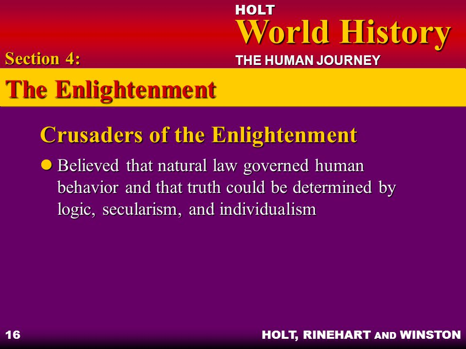 HOLT World History World History THE HUMAN JOURNEY HOLT, RINEHART AND WINSTON 16 Crusaders of the Enlightenment Believed that natural law governed hum
