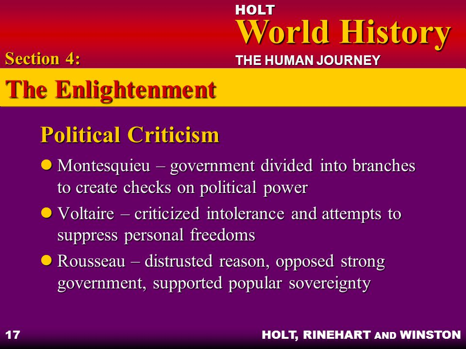 HOLT World History World History THE HUMAN JOURNEY HOLT, RINEHART AND WINSTON 17 Political Criticism Montesquieu – government divided into branches to