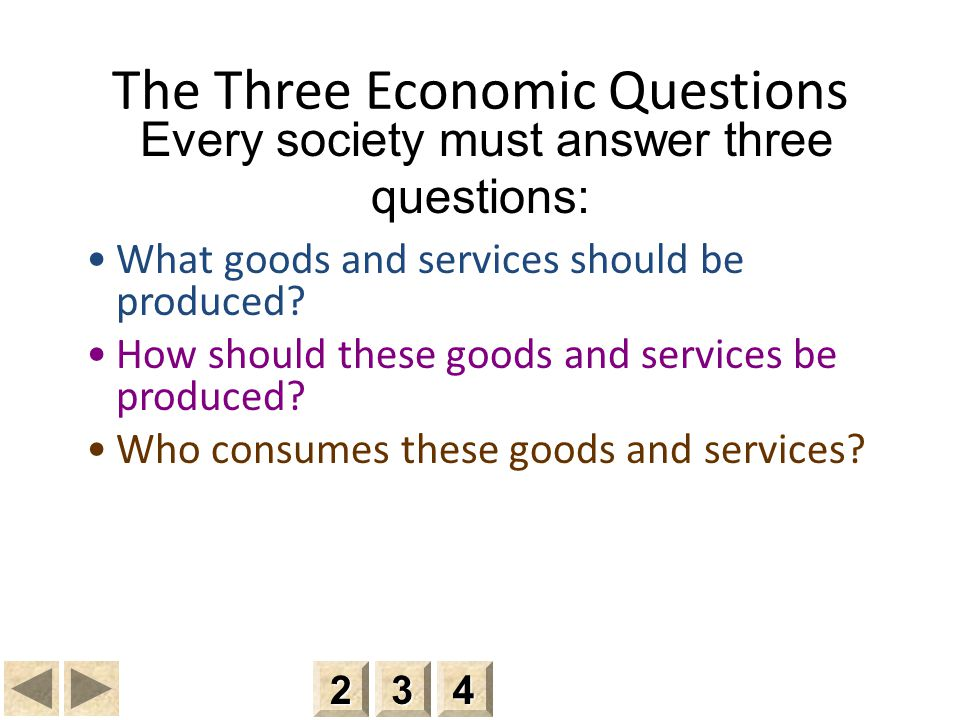 Every society must answer three questions: The Three Economic Questions What goods and services should be produced.