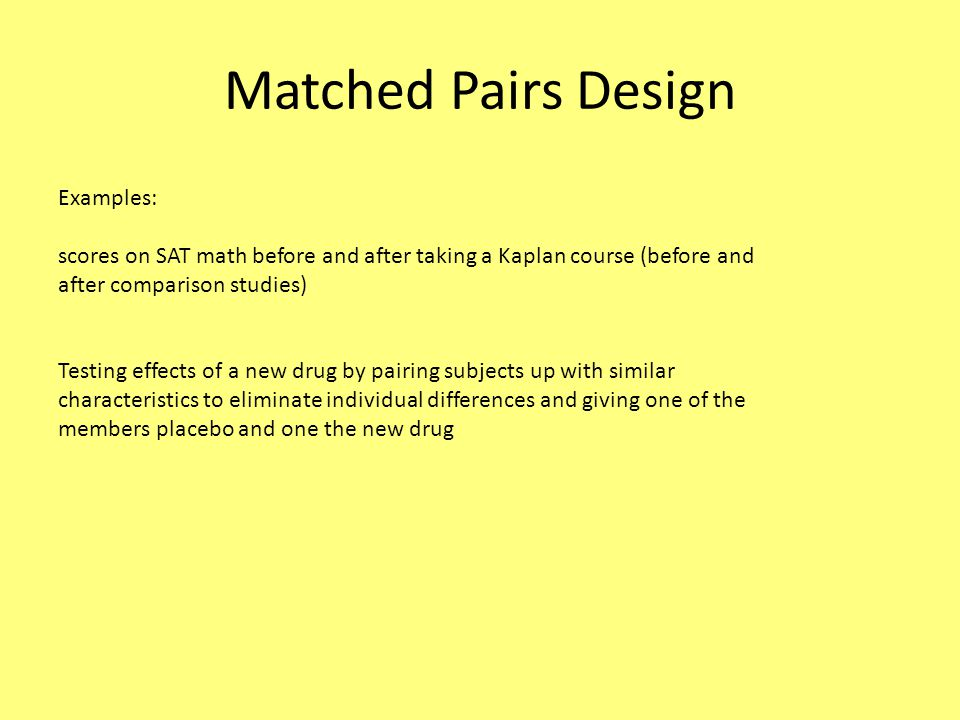 Matched Pairs Design Examples: scores on SAT math before and after taking a Kaplan course (before and after comparison studies) Testing effects of a new drug by pairing subjects up with similar characteristics to eliminate individual differences and giving one of the members placebo and one the new drug