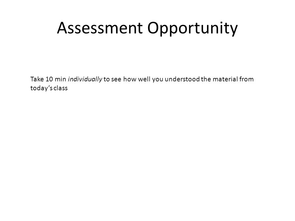 Assessment Opportunity Take 10 min individually to see how well you understood the material from today's class