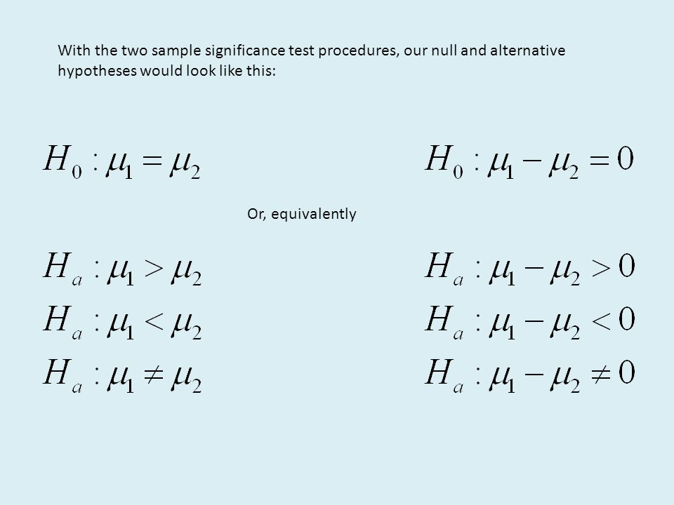 With the two sample significance test procedures, our null and alternative hypotheses would look like this: Or, equivalently