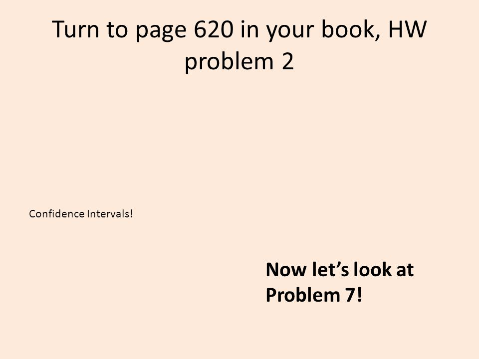 Turn to page 620 in your book, HW problem 2 Confidence Intervals! Now let's look at Problem 7!