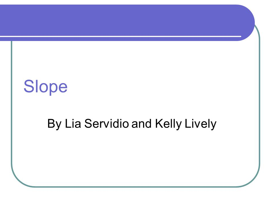 Slope By Lia Servidio and Kelly Lively