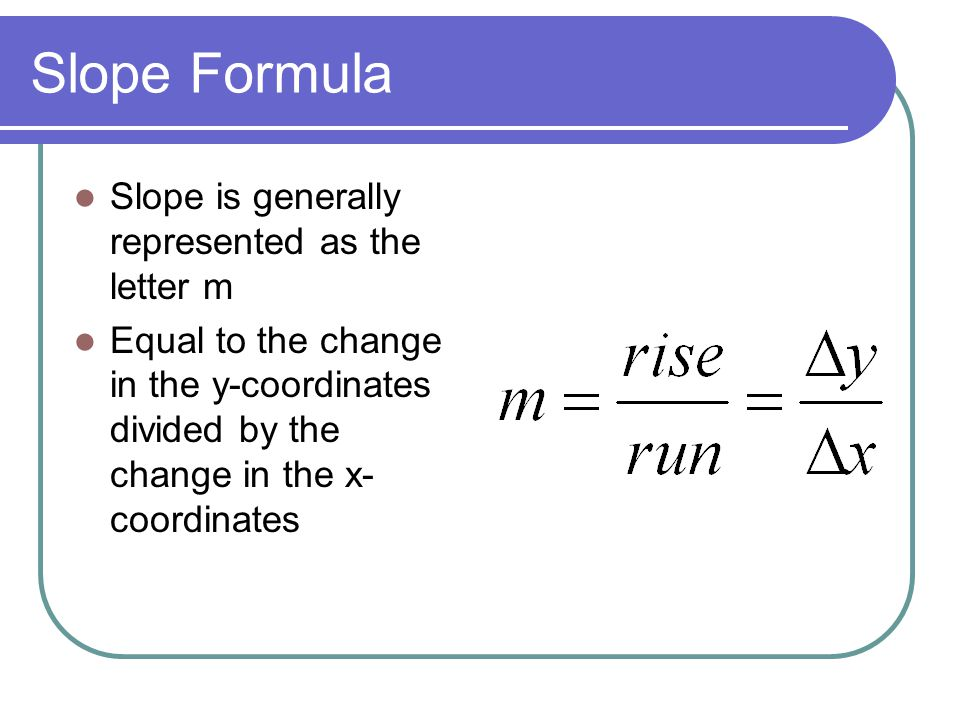 Slope Formula Slope is generally represented as the letter m Equal to the change in the y-coordinates divided by the change in the x- coordinates