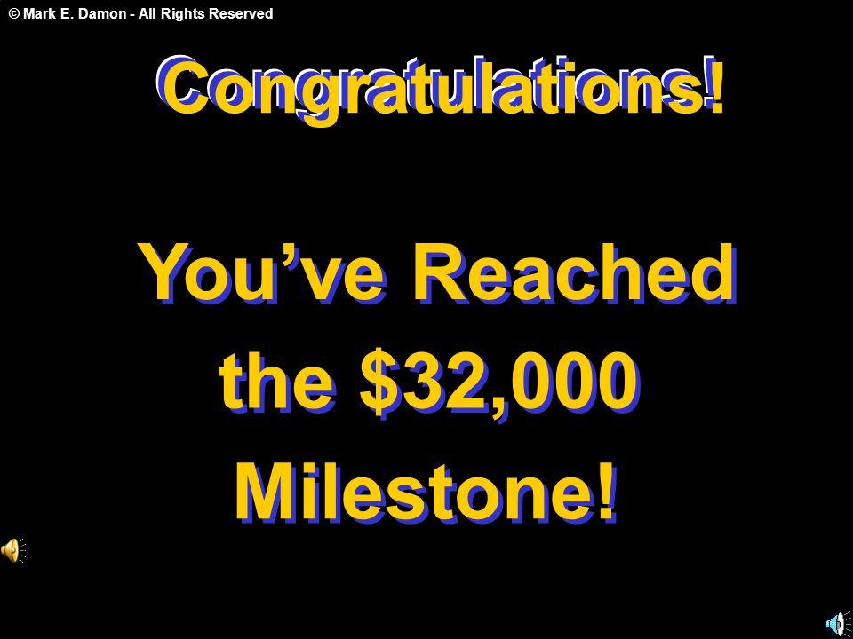 © Mark E. Damon - All Rights Reserved Congratulations! You've Reached the $32,000 Milestone! Congratulations! C o n g r a t u l a t i o n s !