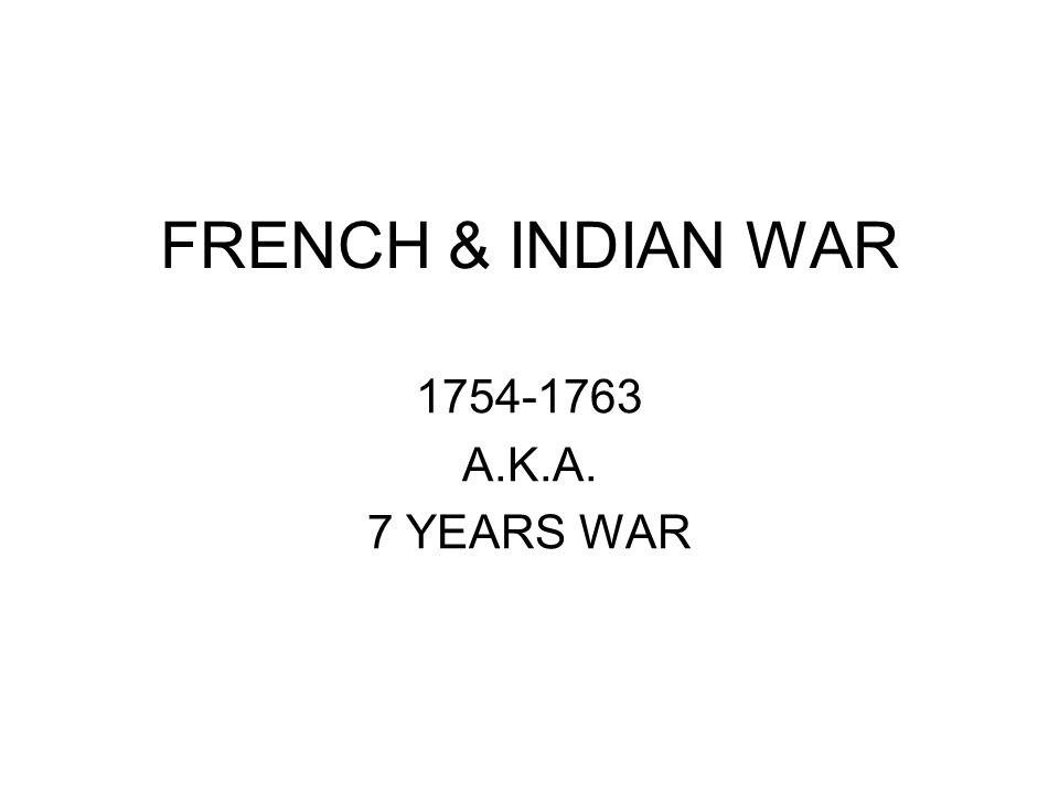 FRENCH & INDIAN WAR 1754-1763 A.K.A. 7 YEARS WAR