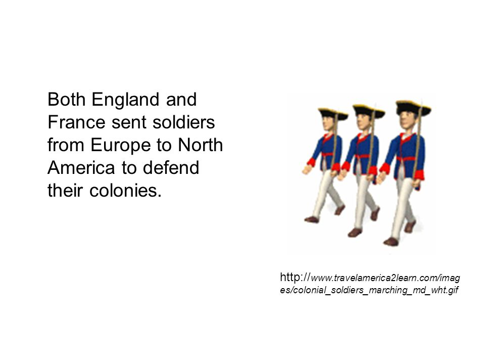 Both England and France sent soldiers from Europe to North America to defend their colonies.