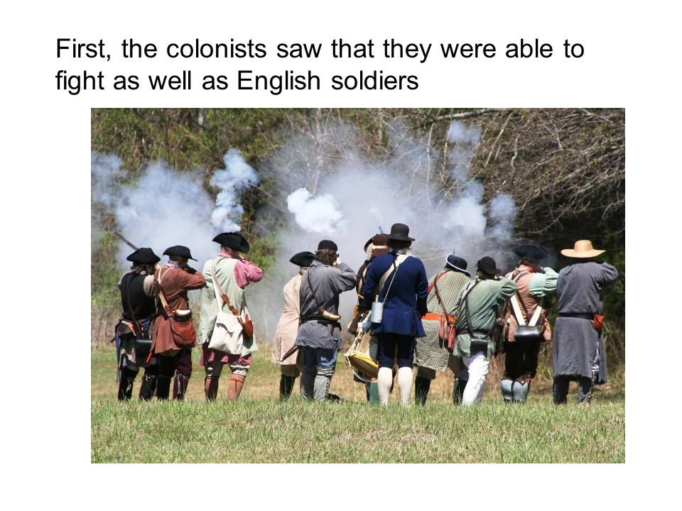 First, the colonists saw that they were able to fight as well as English soldiers