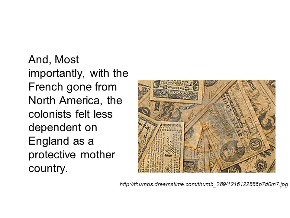 And, Most importantly, with the French gone from North America, the colonists felt less dependent on England as a protective mother country.