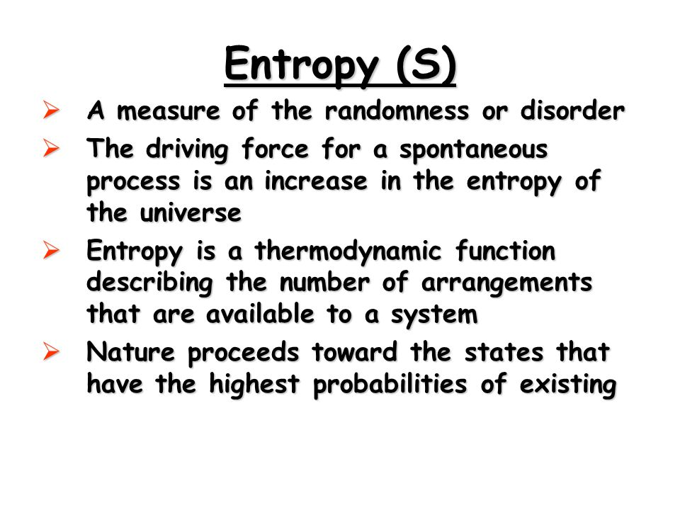 Entropy (S)  A measure of the randomness or disorder  The driving force for a spontaneous process is an increase in the entropy of the universe  Entropy is a thermodynamic function describing the number of arrangements that are available to a system  Nature proceeds toward the states that have the highest probabilities of existing