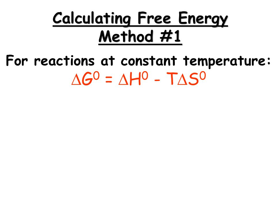For reactions at constant temperature:  G 0 =  H 0 - T  S 0 Calculating Free Energy Method #1