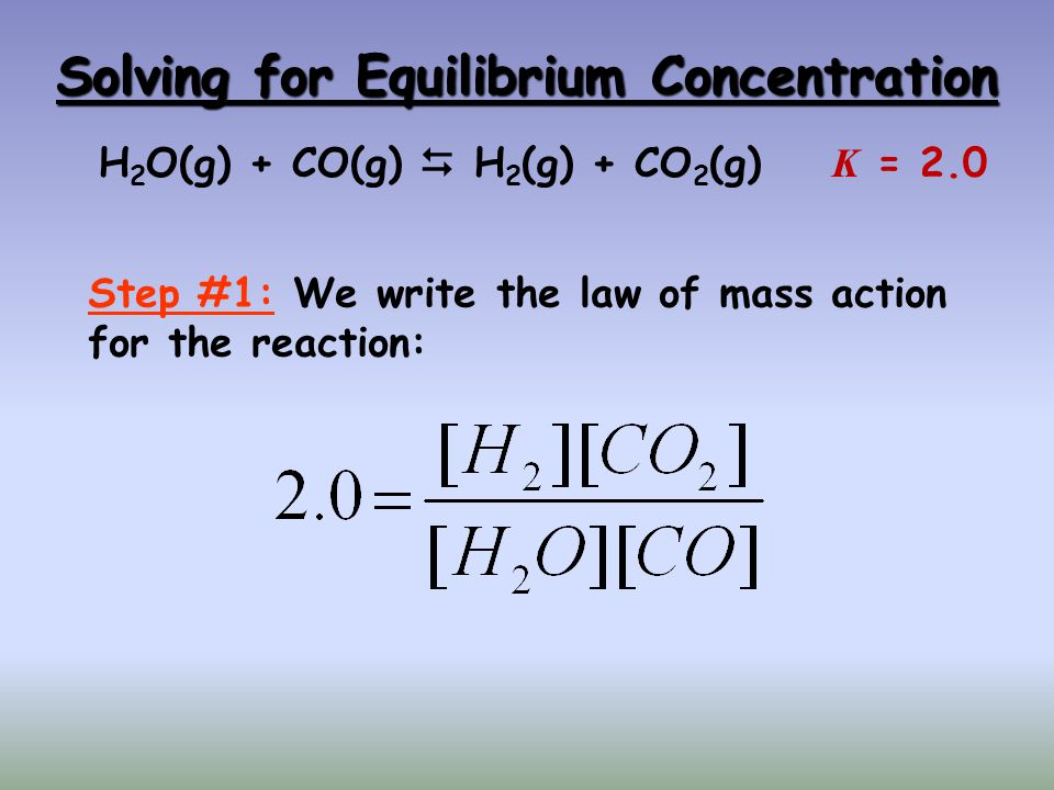 Solving for Equilibrium Concentration H 2 O(g) + CO(g)  H 2 (g) + CO 2 (g) K = 2.0 Step #1: We write the law of mass action for the reaction: