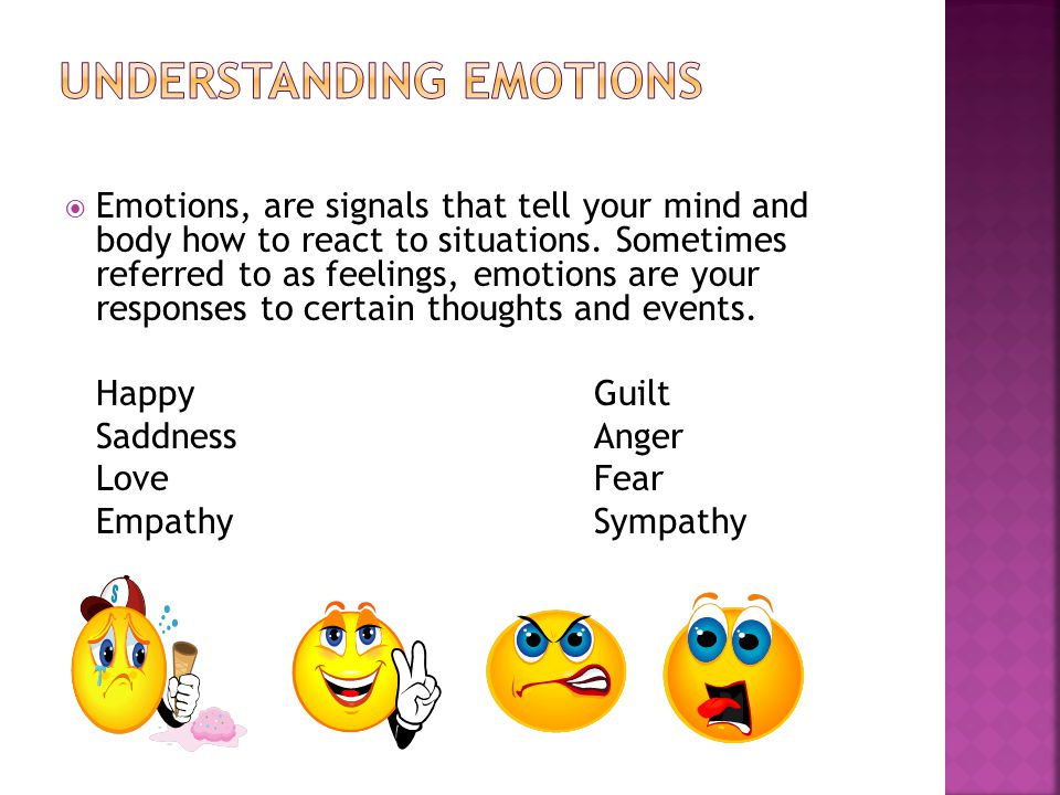  Emotions, are signals that tell your mind and body how to react to situations.