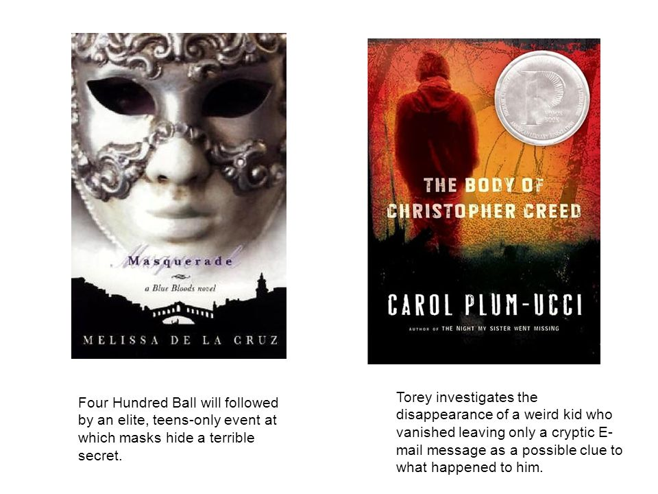 Four Hundred Ball will followed by an elite, teens-only event at which masks hide a terrible secret. Torey investigates the disappearance of a weird k