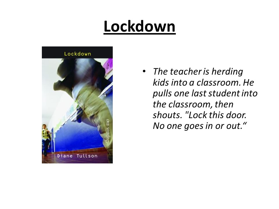 Lockdown The teacher is herding kids into a classroom. He pulls one last student into the classroom, then shouts.