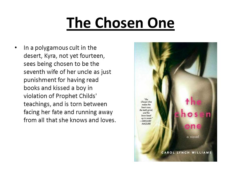 The Chosen One In a polygamous cult in the desert, Kyra, not yet fourteen, sees being chosen to be the seventh wife of her uncle as just punishment fo