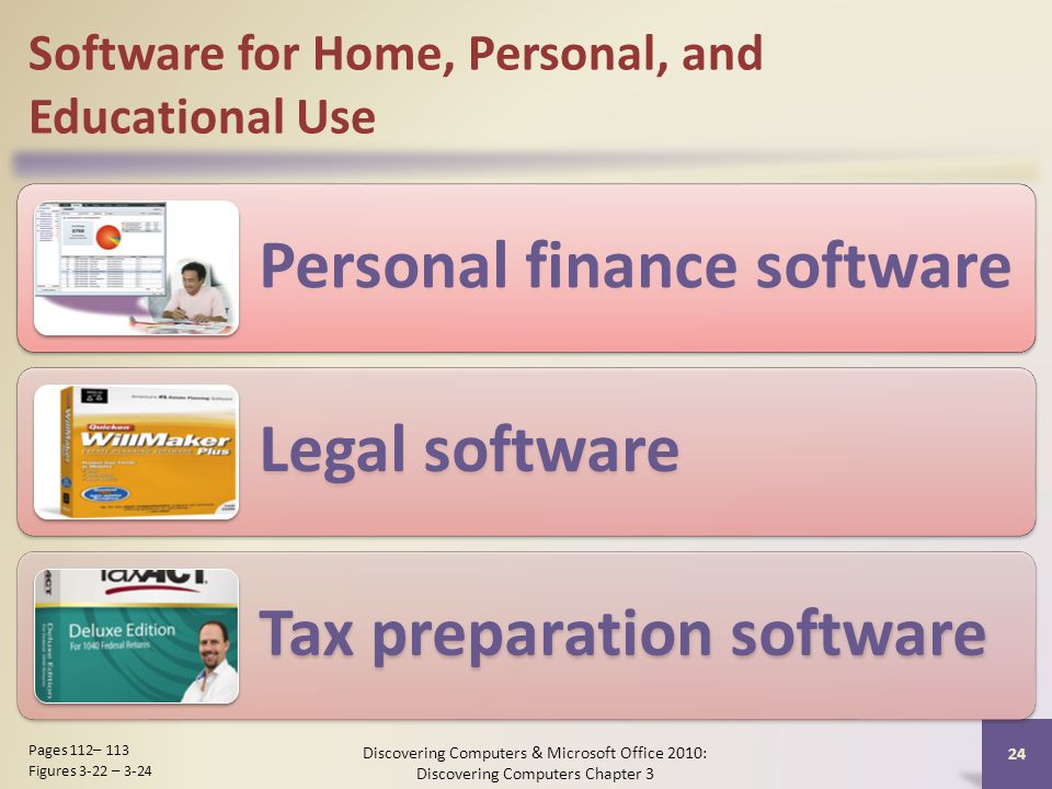 Software for Home, Personal, and Educational Use Personal finance software Legal software Tax preparation software Discovering Computers & Microsoft Office 2010: Discovering Computers Chapter 3 24 Pages 112– 113 Figures 3-22 – 3-24