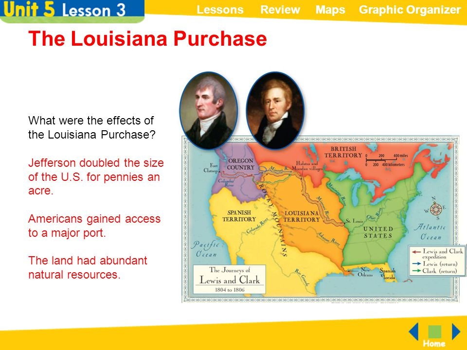 ReviewLessonsMapsGraphic OrganizerMapsGraphic Organizer The Louisiana Purchase What were the effects of the Louisiana Purchase? Jefferson doubled the