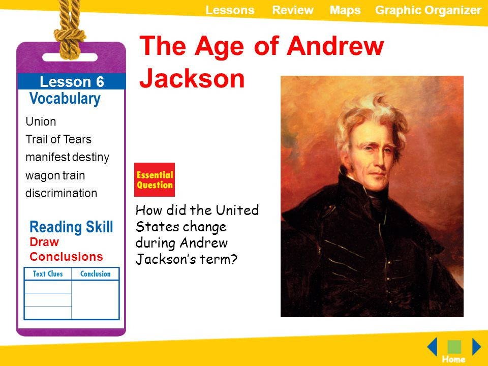 ReviewLessonsMapsGraphic OrganizerMapsGraphic Organizer How did the United States change during Andrew Jackson's term? The Age of Andrew Jackson Lesso