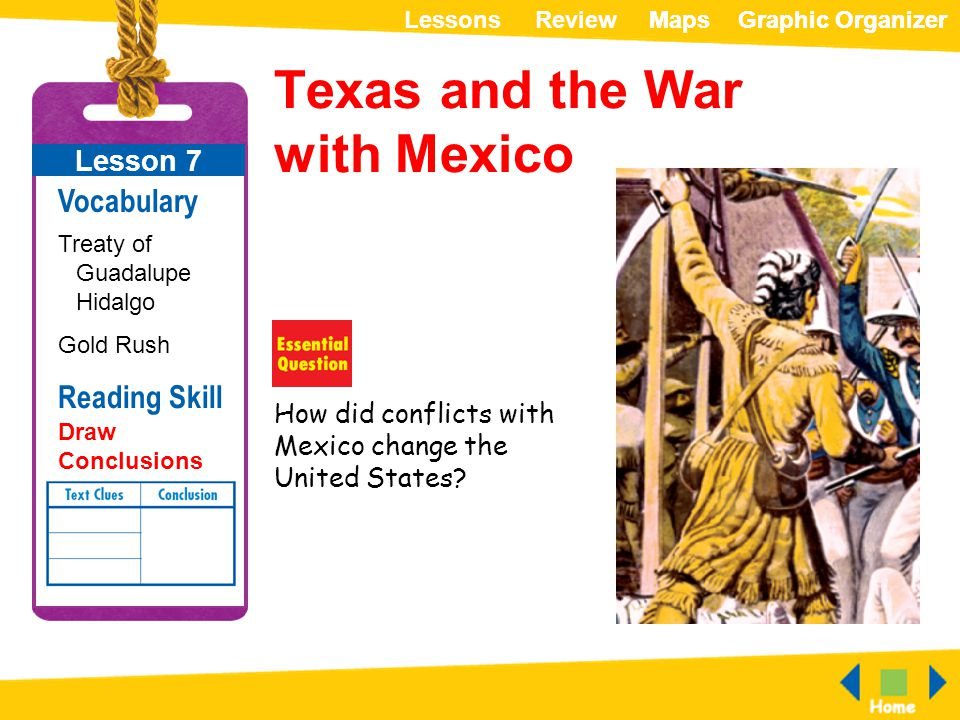 ReviewLessonsMapsGraphic OrganizerMapsGraphic Organizer How did conflicts with Mexico change the United States? Texas and the War with Mexico Lesson 7