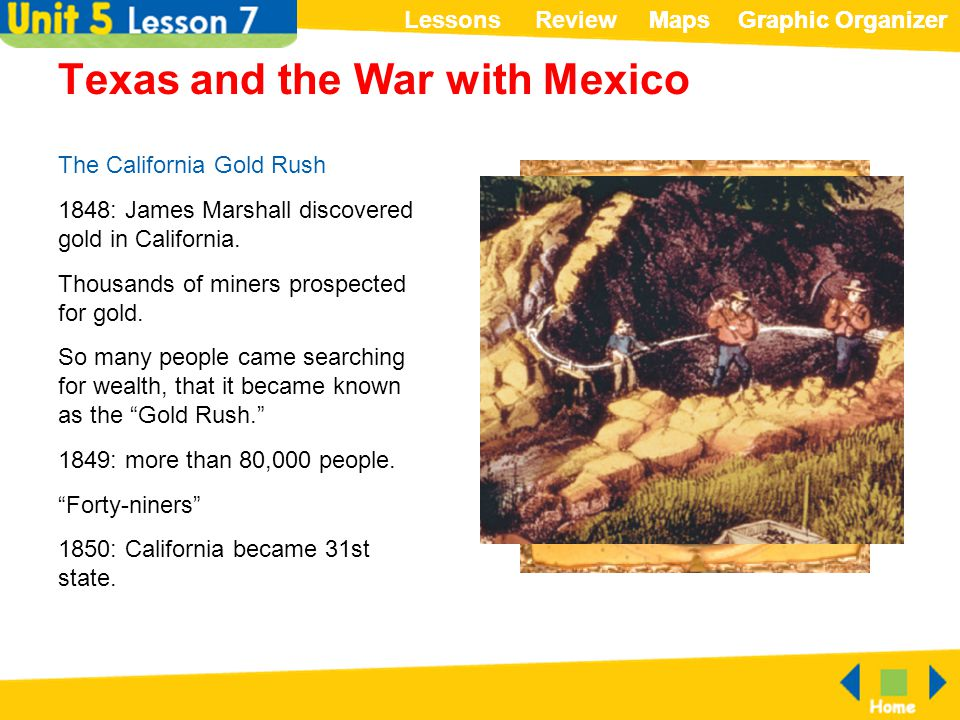 ReviewLessonsMapsGraphic OrganizerMapsGraphic Organizer Texas and the War with Mexico The California Gold Rush 1848: James Marshall discovered gold in